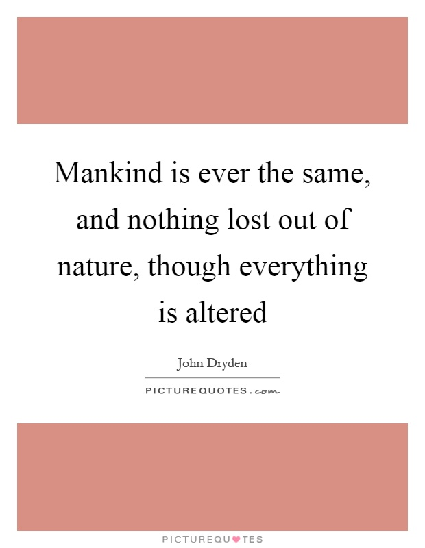 Mankind is ever the same, and nothing lost out of nature, though everything is altered Picture Quote #1