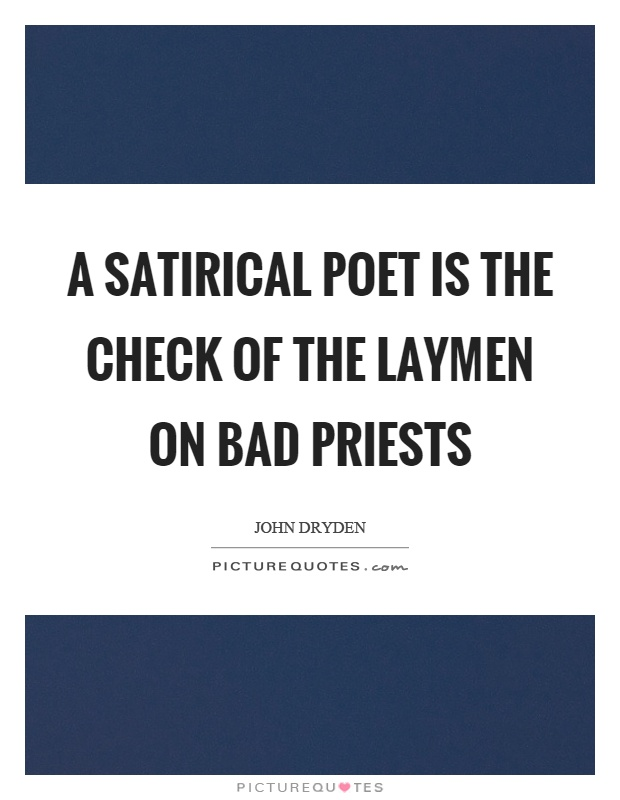 A satirical poet is the check of the laymen on bad priests Picture Quote #1