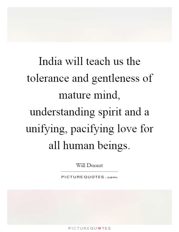 India will teach us the tolerance and gentleness of mature mind, understanding spirit and a unifying, pacifying love for all human beings Picture Quote #1