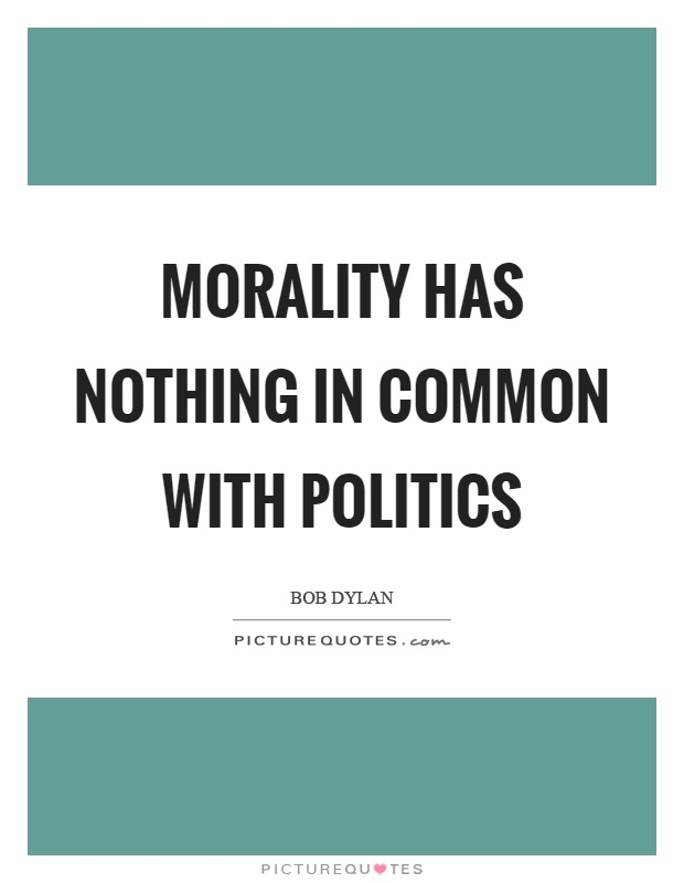 Morality has nothing in common with politics Picture Quote #1