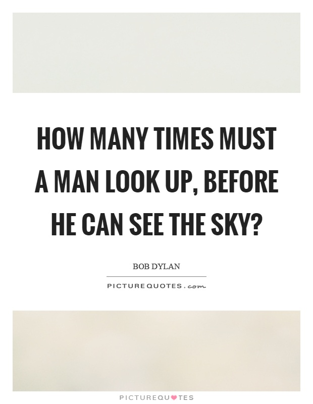 How many times must a man look up, before he can see the sky? Picture Quote #1