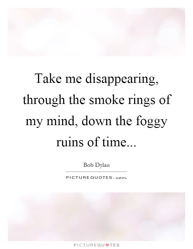 Take me disappearing, through the smoke rings of my mind, down the foggy ruins of time Picture Quote #1