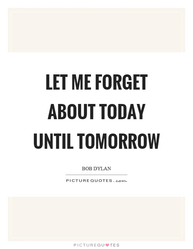 Let me forget about today until tomorrow Picture Quote #1