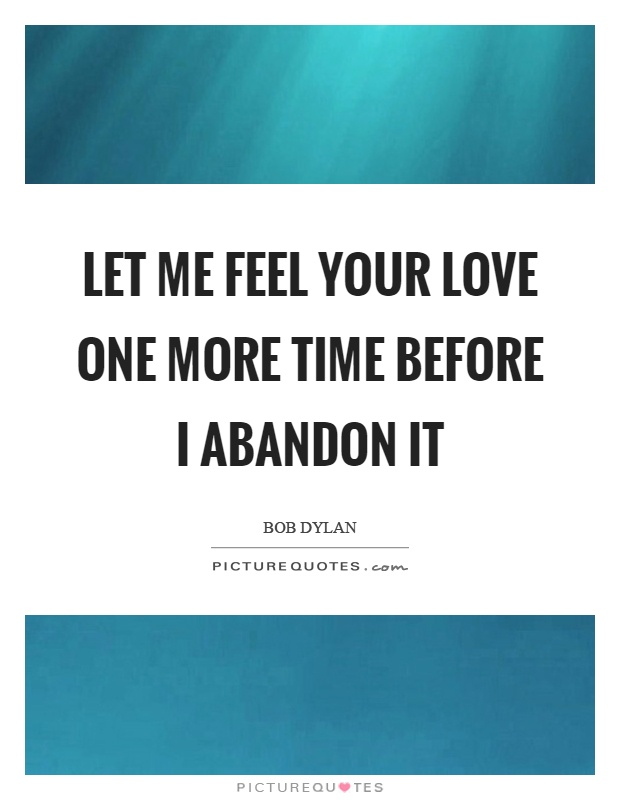 Let me feel your love one more time before I abandon it Picture Quote #1