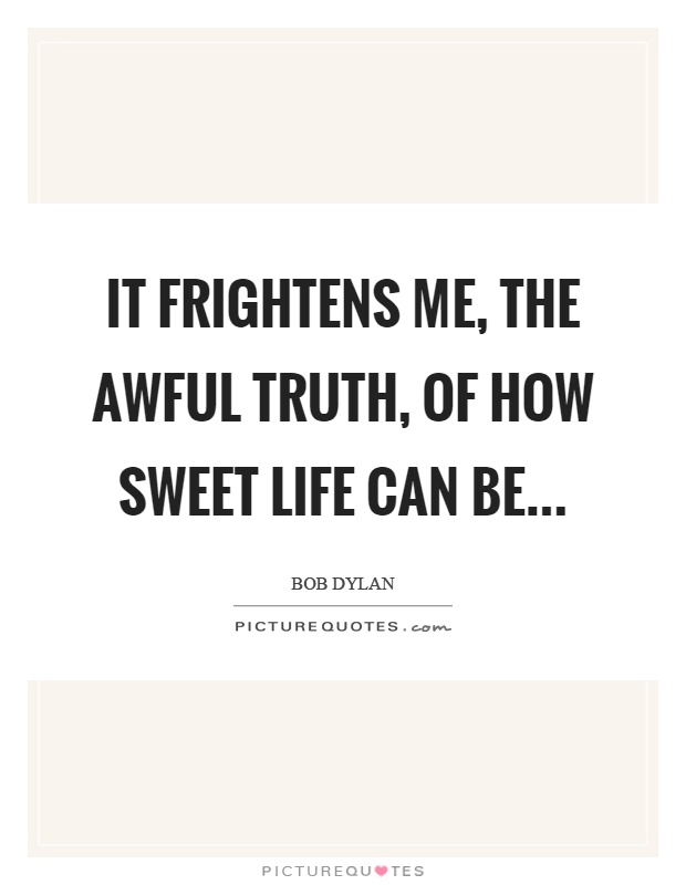 It frightens me, the awful truth, of how sweet life can be Picture Quote #1