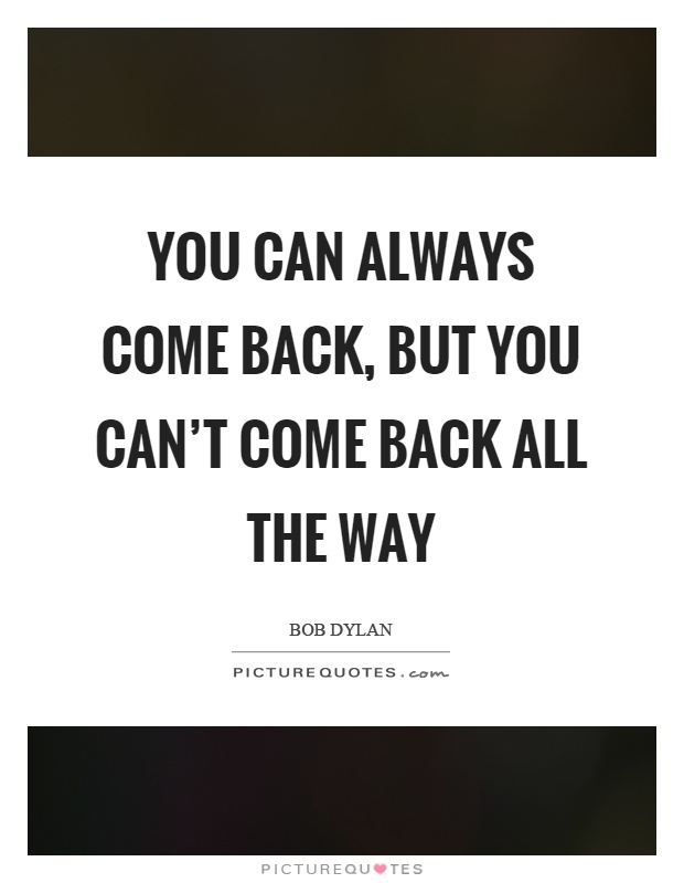 You can always come back, but you can't come back all the way Picture Quote #1