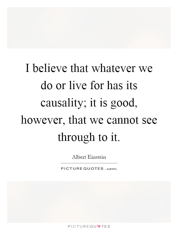 I believe that whatever we do or live for has its causality; it is good, however, that we cannot see through to it Picture Quote #1