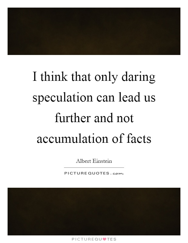 I think that only daring speculation can lead us further and not accumulation of facts Picture Quote #1