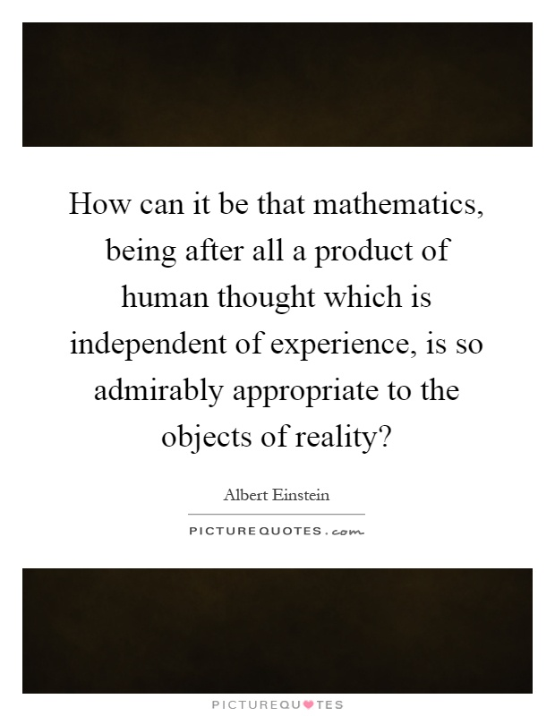 How can it be that mathematics, being after all a product of human thought which is independent of experience, is so admirably appropriate to the objects of reality? Picture Quote #1