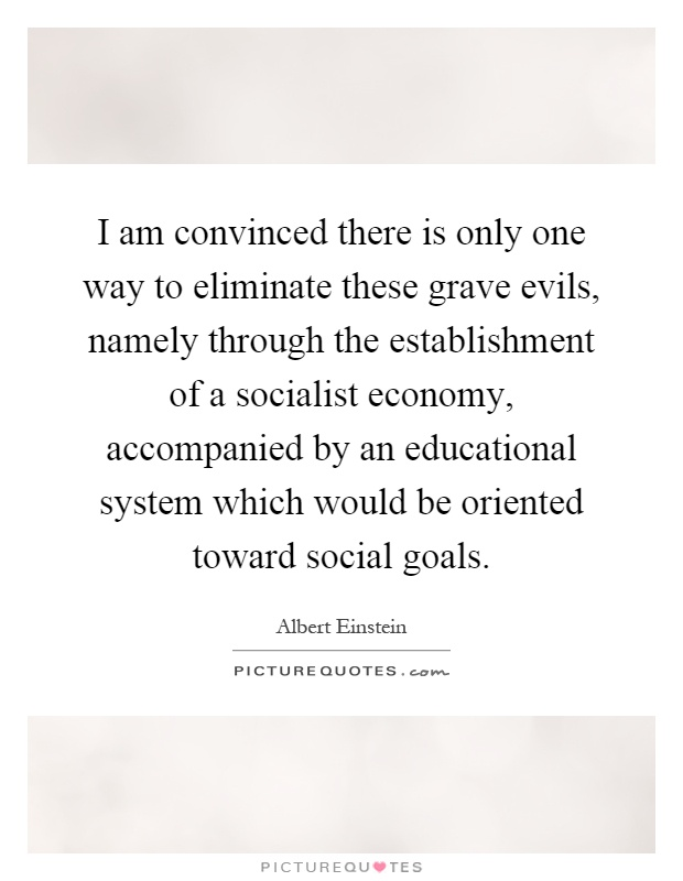 I am convinced there is only one way to eliminate these grave evils, namely through the establishment of a socialist economy, accompanied by an educational system which would be oriented toward social goals Picture Quote #1