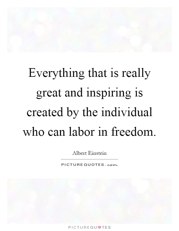 Everything that is really great and inspiring is created by the individual who can labor in freedom Picture Quote #1