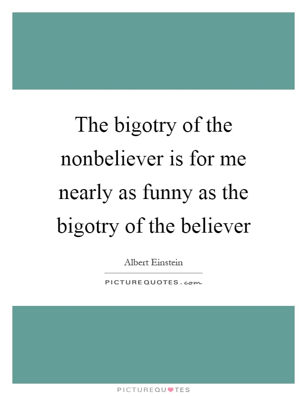 The bigotry of the nonbeliever is for me nearly as funny as the bigotry of the believer Picture Quote #1