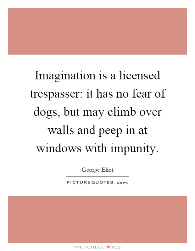 Imagination is a licensed trespasser: it has no fear of dogs, but may climb over walls and peep in at windows with impunity Picture Quote #1
