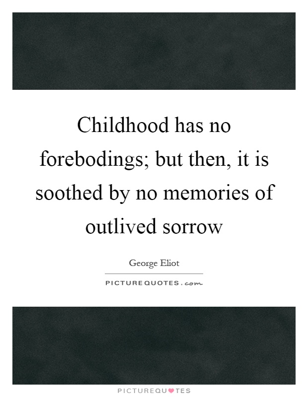 Childhood has no forebodings; but then, it is soothed by no memories of outlived sorrow Picture Quote #1