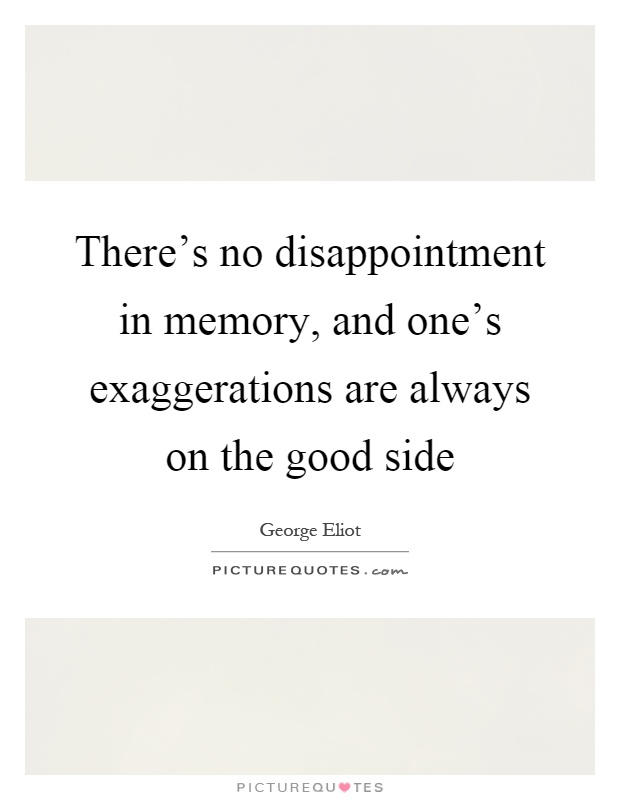There's no disappointment in memory, and one's exaggerations are always on the good side Picture Quote #1