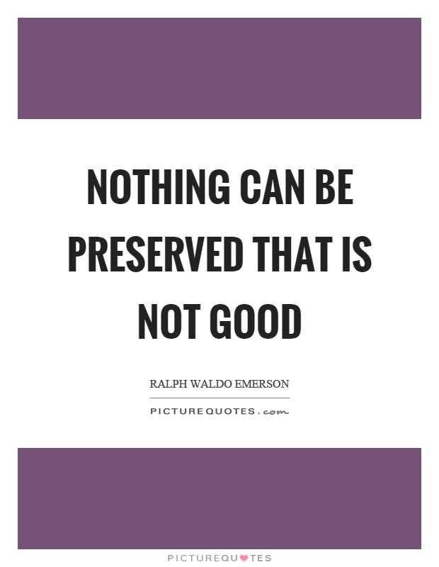 Nothing can be preserved that is not good Picture Quote #1