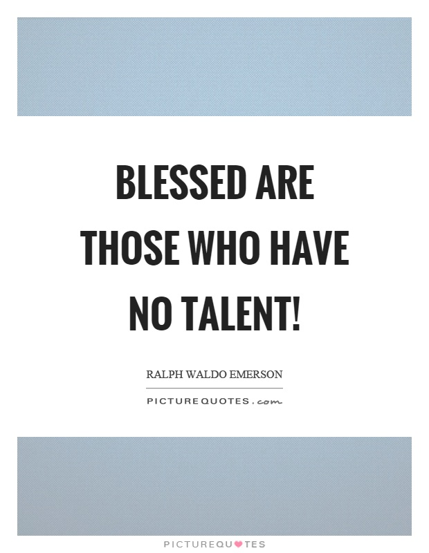 Blessed are those who have no talent! Picture Quote #1