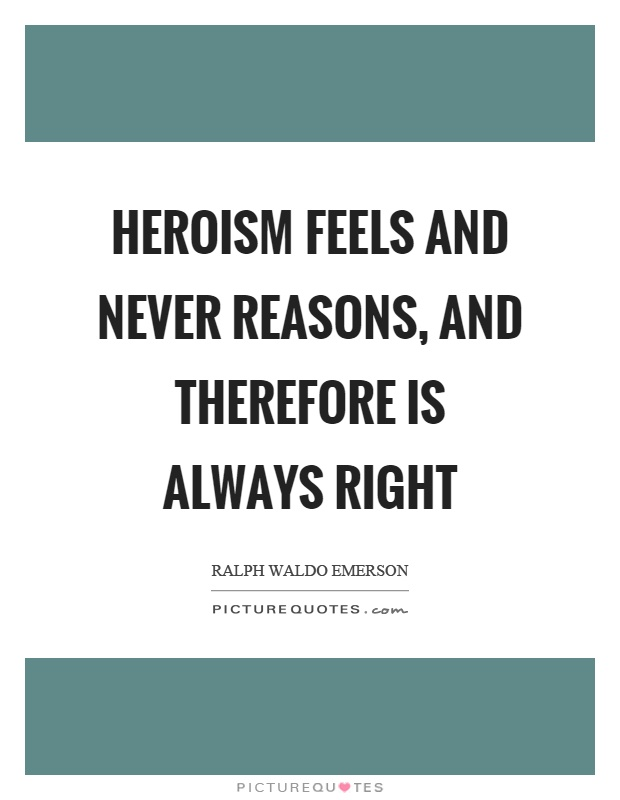Heroism feels and never reasons, and therefore is always right Picture Quote #1