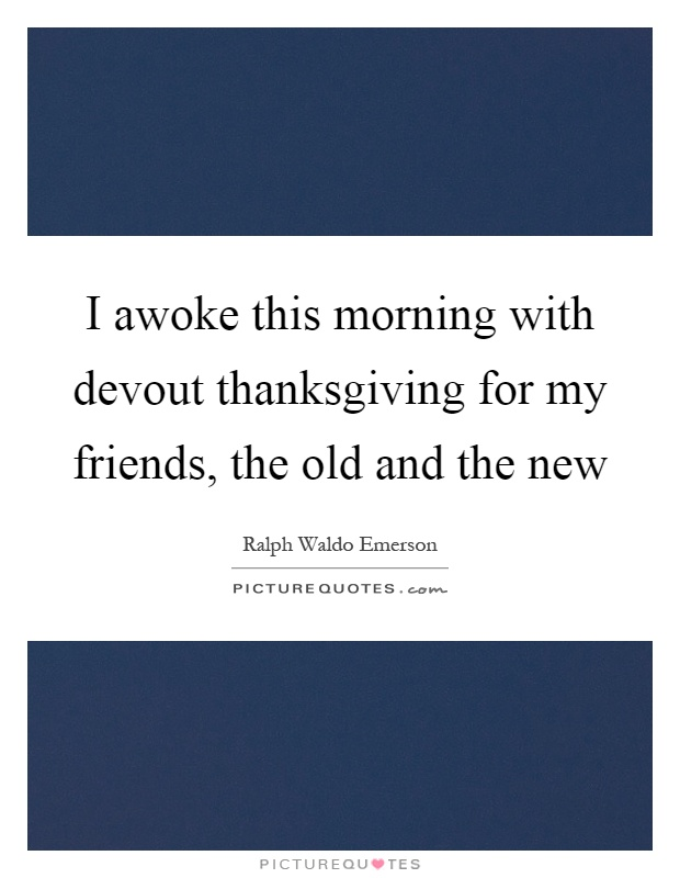 I awoke this morning with devout thanksgiving for my friends, the old and the new Picture Quote #1