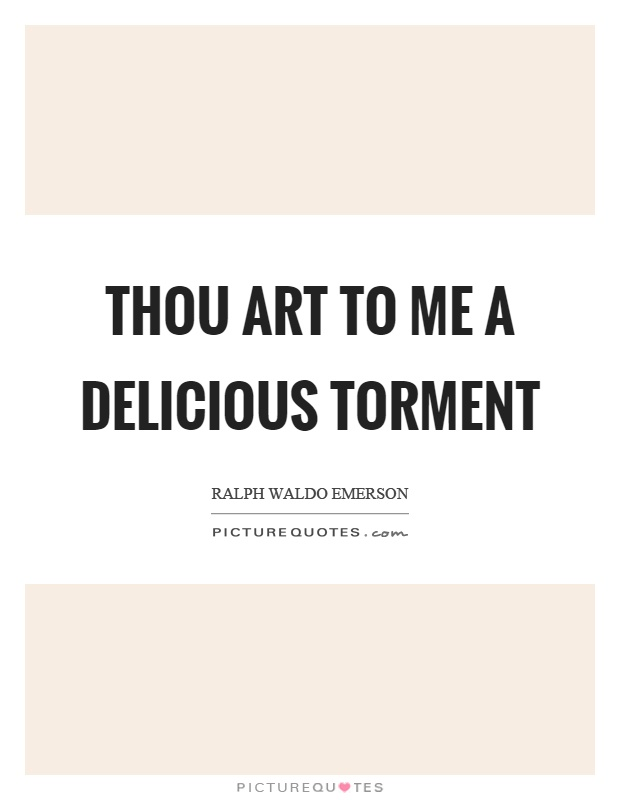 Thou art to me a delicious torment Picture Quote #1