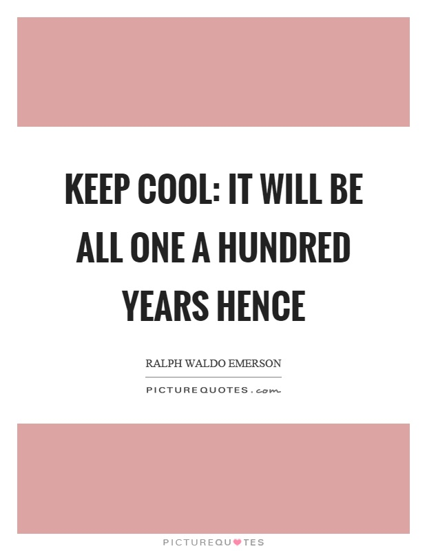 Keep cool: it will be all one a hundred years hence Picture Quote #1