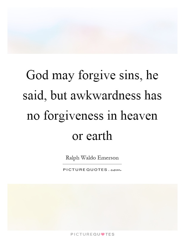God may forgive sins, he said, but awkwardness has no forgiveness in heaven or earth Picture Quote #1