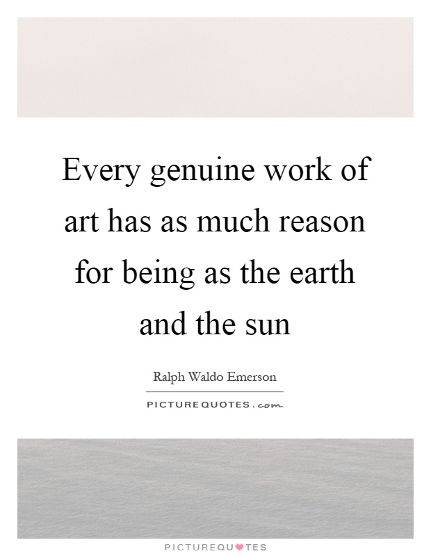 Every genuine work of art has as much reason for being as the earth and the sun Picture Quote #1