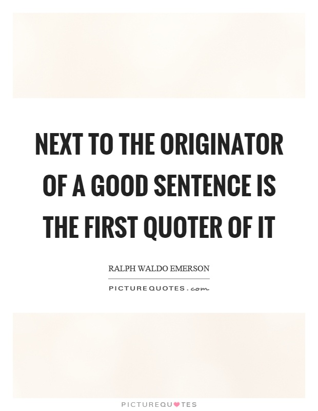 Next to the originator of a good sentence is the first quoter of it Picture Quote #1