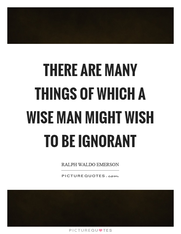 There are many things of which a wise man might wish to be ignorant Picture Quote #1