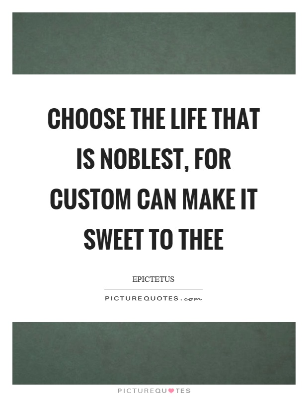 Choose the life that is noblest, for custom can make it sweet to thee Picture Quote #1