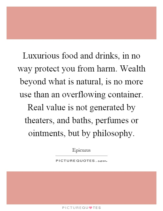 Luxurious food and drinks, in no way protect you from harm. Wealth beyond what is natural, is no more use than an overflowing container. Real value is not generated by theaters, and baths, perfumes or ointments, but by philosophy Picture Quote #1