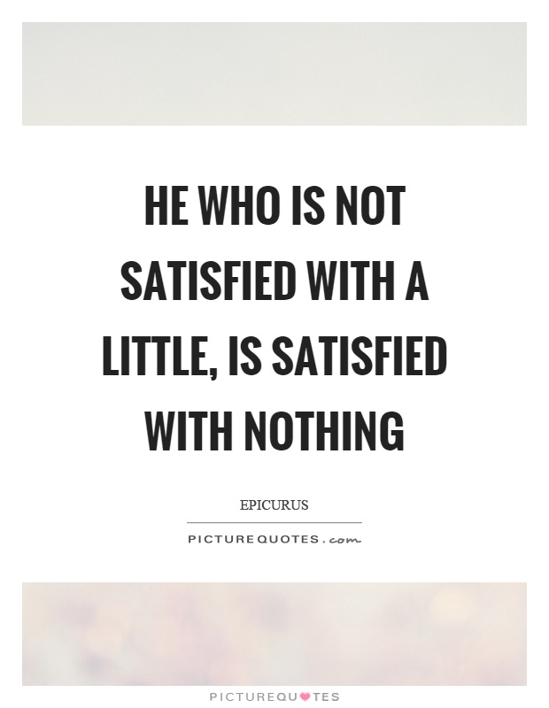 He who is not satisfied with a little, is satisfied with nothing Picture Quote #1