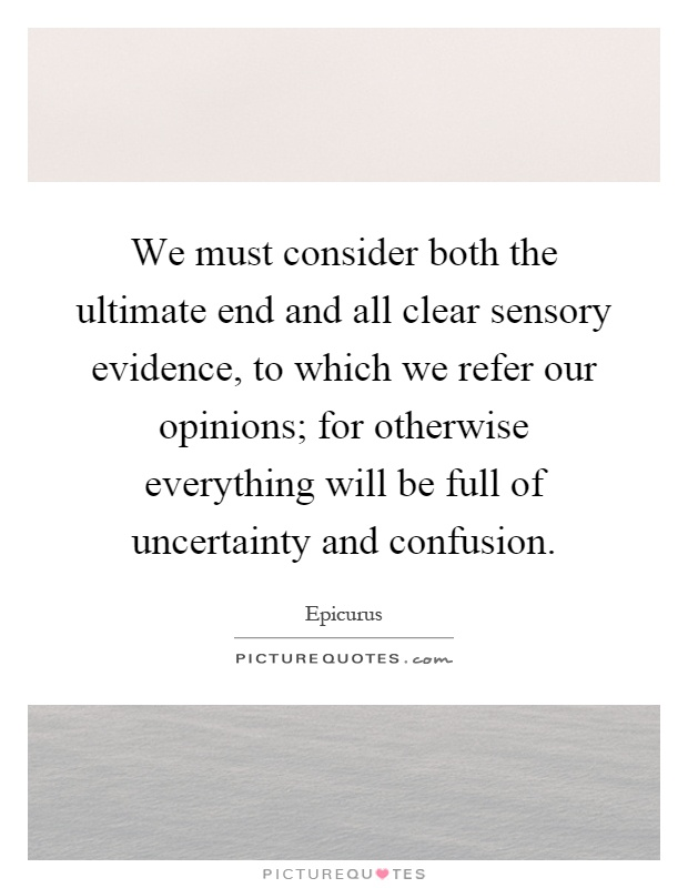 We must consider both the ultimate end and all clear sensory evidence, to which we refer our opinions; for otherwise everything will be full of uncertainty and confusion Picture Quote #1
