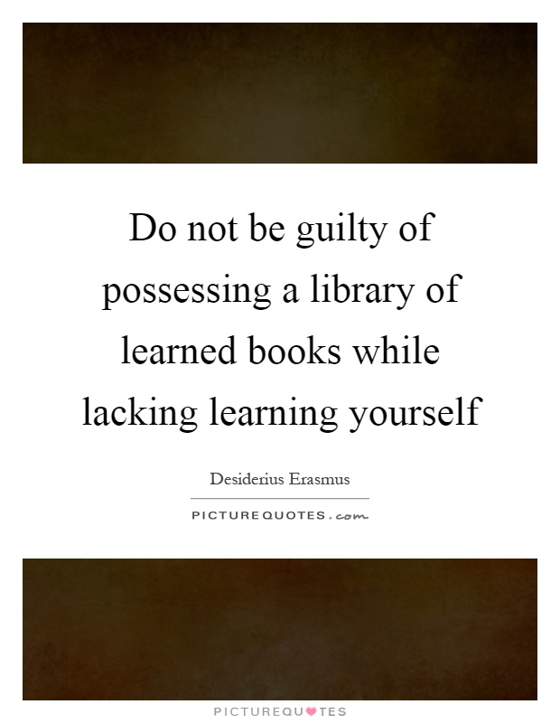 Do not be guilty of possessing a library of learned books while lacking learning yourself Picture Quote #1