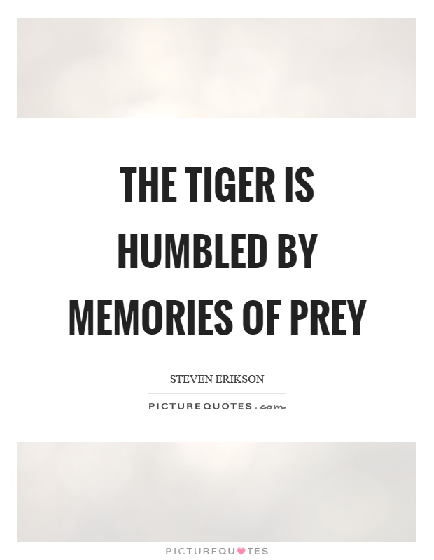 The tiger is humbled by memories of prey Picture Quote #1