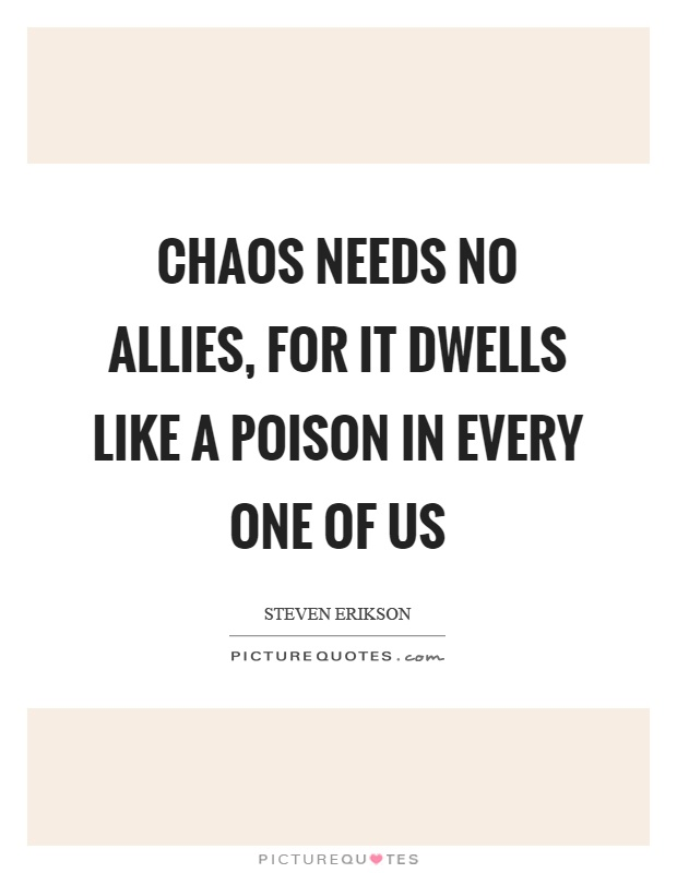 Chaos needs no allies, for it dwells like a poison in every one of us Picture Quote #1