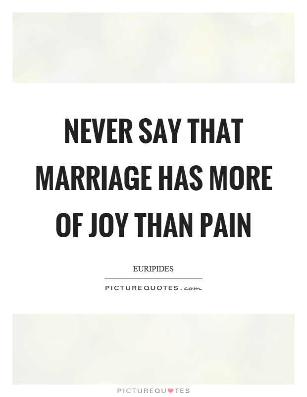 Never say that marriage has more of joy than pain Picture Quote #1