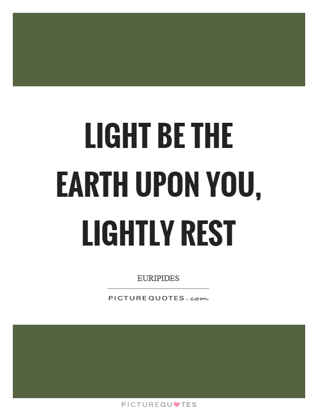 Light be the earth upon you, lightly rest Picture Quote #1