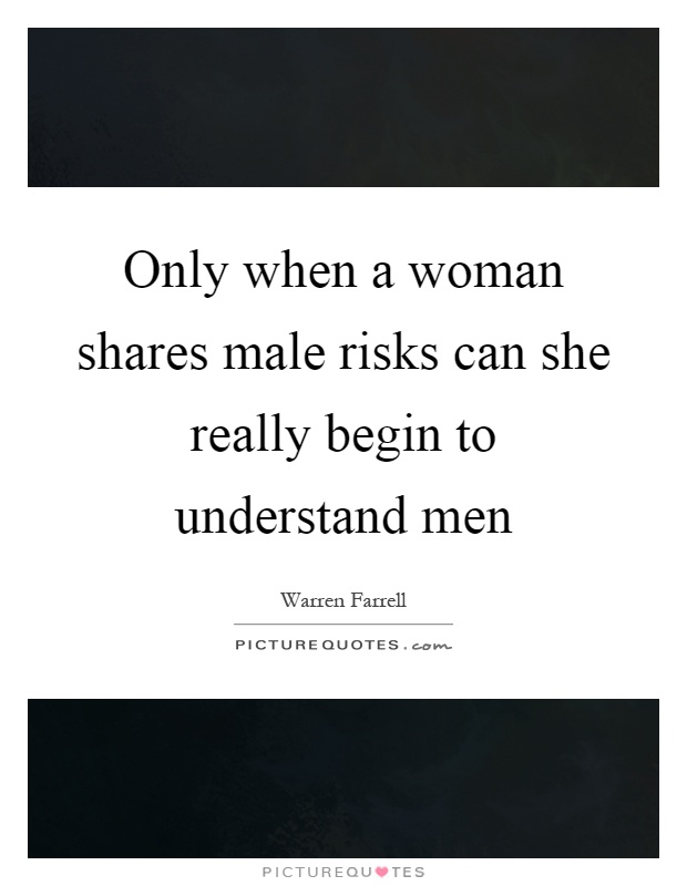 Only when a woman shares male risks can she really begin to understand men Picture Quote #1