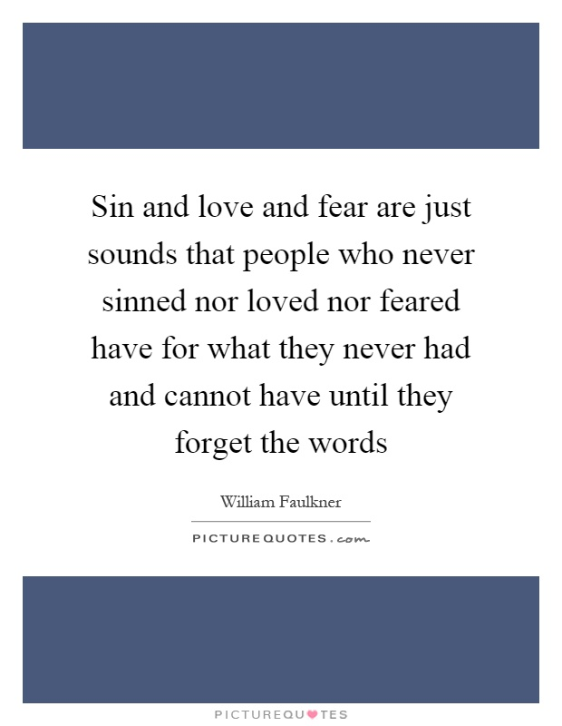 Sin and love and fear are just sounds that people who never sinned nor loved nor feared have for what they never had and cannot have until they forget the words Picture Quote #1
