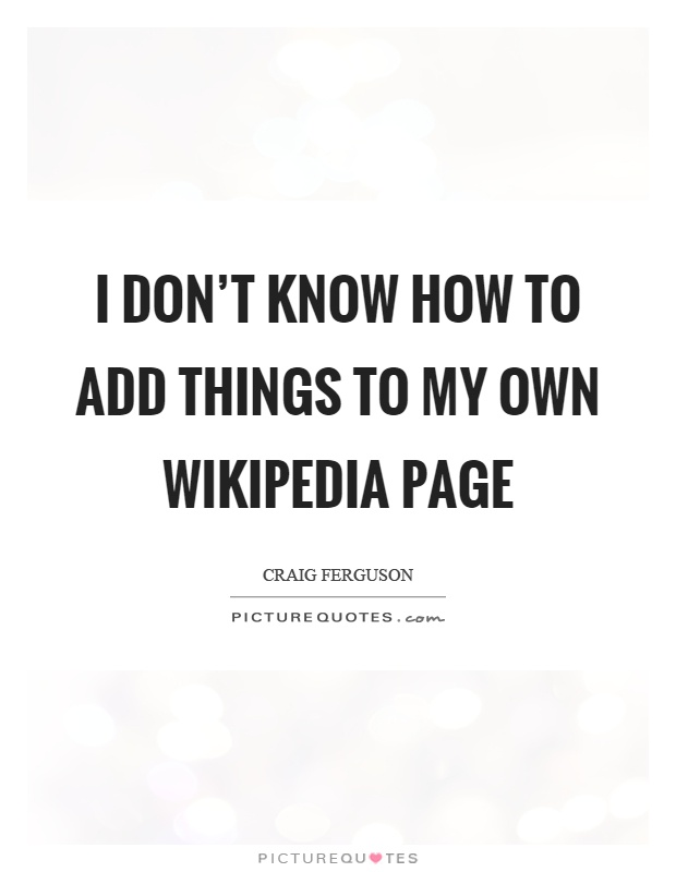 I don't know how to add things to my own wikipedia page Picture Quote #1