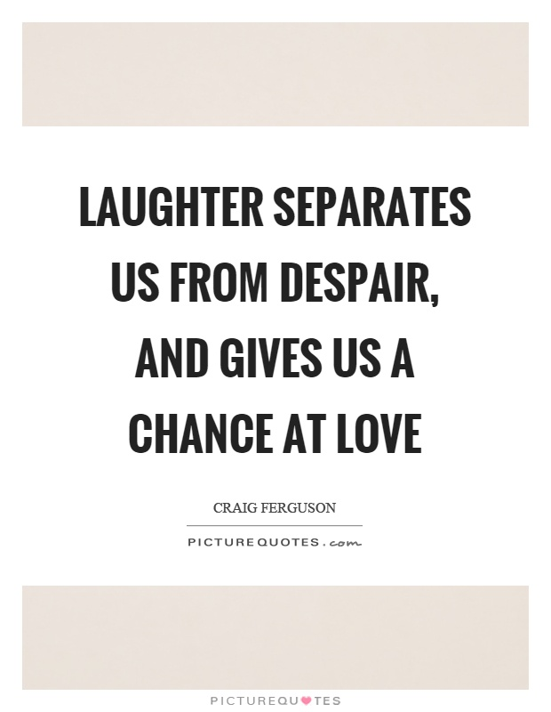 Laughter separates us from despair, and gives us a chance at love Picture Quote #1