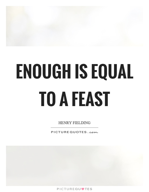 Enough is equal to a feast Picture Quote #1