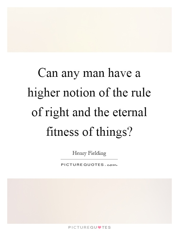 Can any man have a higher notion of the rule of right and the eternal fitness of things? Picture Quote #1