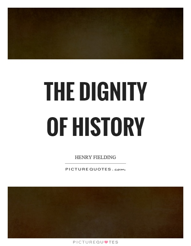 The dignity of history Picture Quote #1