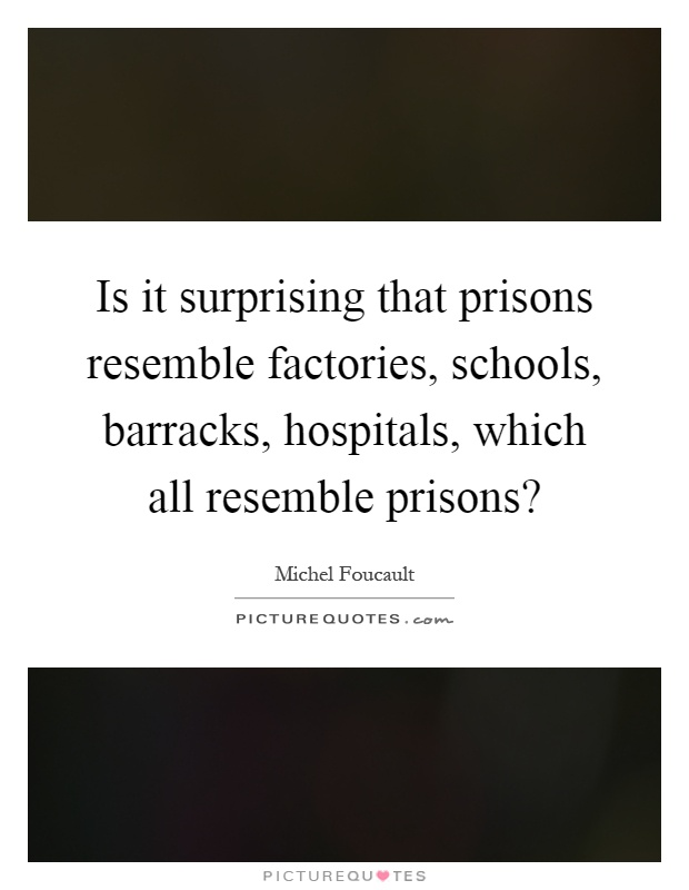 Is it surprising that prisons resemble factories, schools, barracks, hospitals, which all resemble prisons? Picture Quote #1