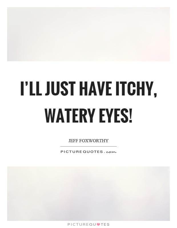 I'll just have itchy, watery eyes! Picture Quote #1