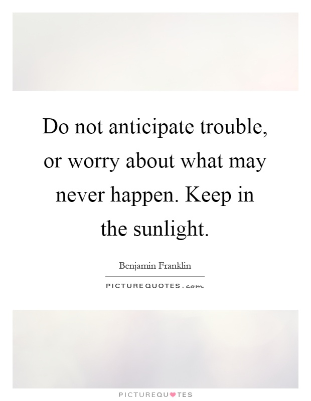 Do not anticipate trouble, or worry about what may never happen. Keep in the sunlight Picture Quote #1