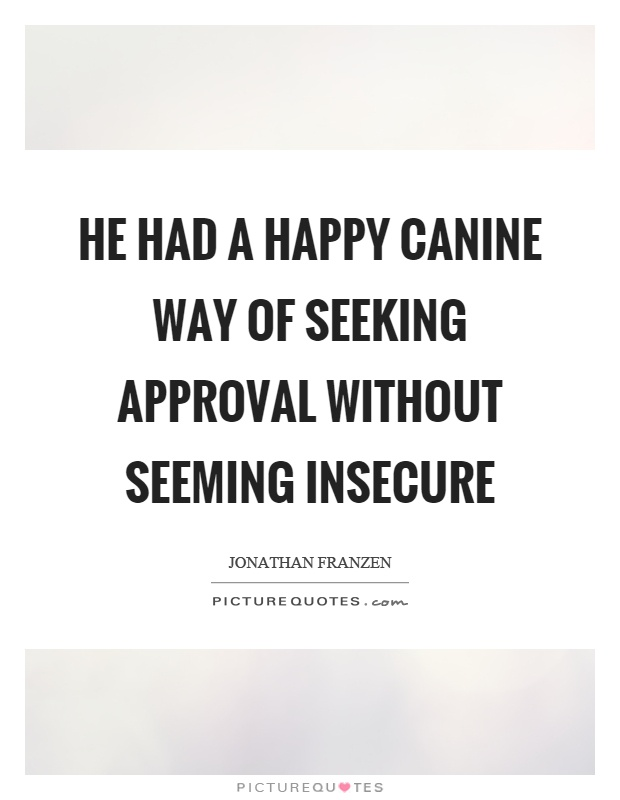 He had a happy canine way of seeking approval without seeming insecure Picture Quote #1