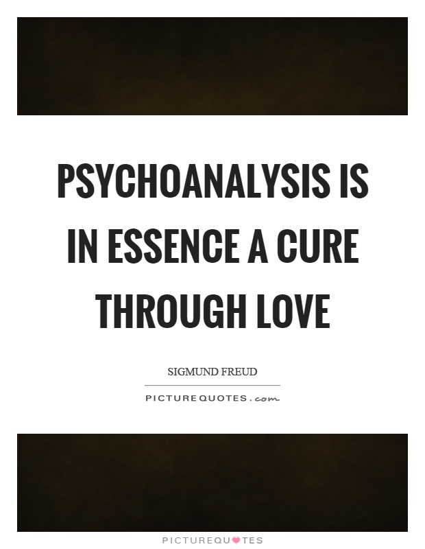 Psychoanalysis is in essence a cure through love Picture Quote #1